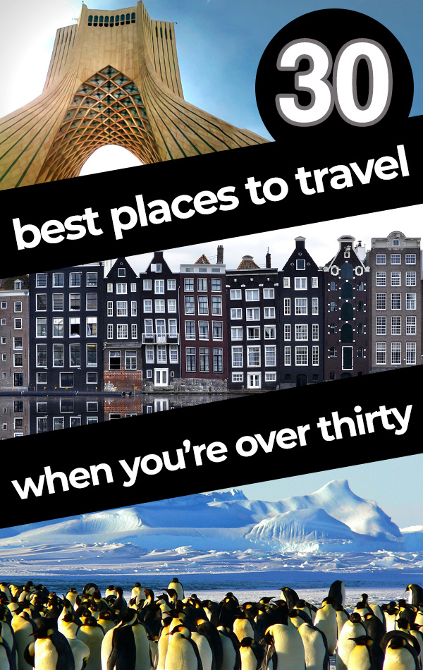 The thirty best places to travel when you're over thirty years old. These travel destinations are ideal for more mature, confident or comfortable travelers who have a little bit of travel experience under their belt! Features destinations on every continent, from Tehran to Amsterdam to Antarctica!